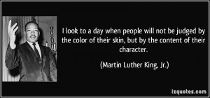 quote-i-look-to-a-day-when-people-will-not-be-judged-by-the-color-of-their-skin-but-by-the-content-of-martin-luther-king-jr-102475